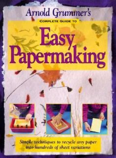 Arnold Grummers Complete Guide to Easy Papermaking by Arnold E