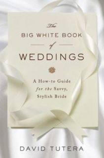 The Big White Book of Weddings A How to Guide for the Savvy, Stylish