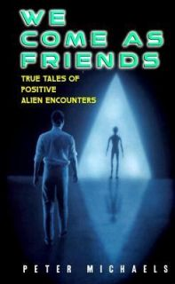 We Come as Friends True Tales of Positive Alien Encounters by Peter