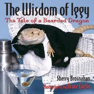 The Wisdom of Iggy The Tale of a Bearded Dragon by Bruce Curtis and