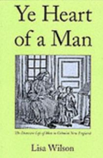 Ye Heart of a Man The Domestic Life of Men in Colonial New England by