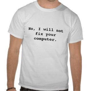 No, I will not fix your computer. Tee Shirts