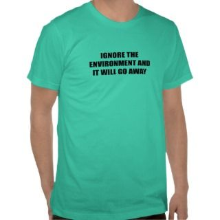 Ignore the environment and it will go away tees