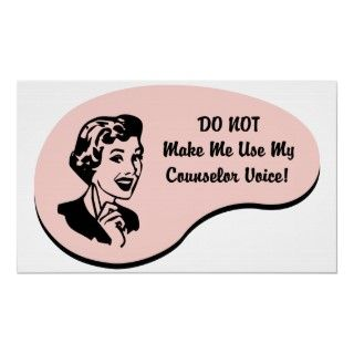 Do Not Make Me Use My Counselor Voice. If Counseling is your hobby