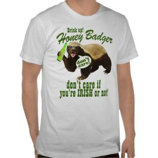Drink Up Honey Badger Dont Care If Youre Irish Tee Shirt