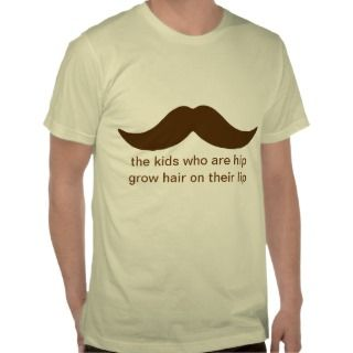 the kids who are hip grow hair on their lip shirts