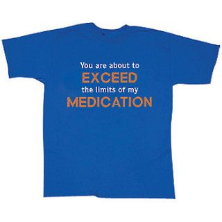 New You Are About to Exceed The Limits of My Medication T Shirt